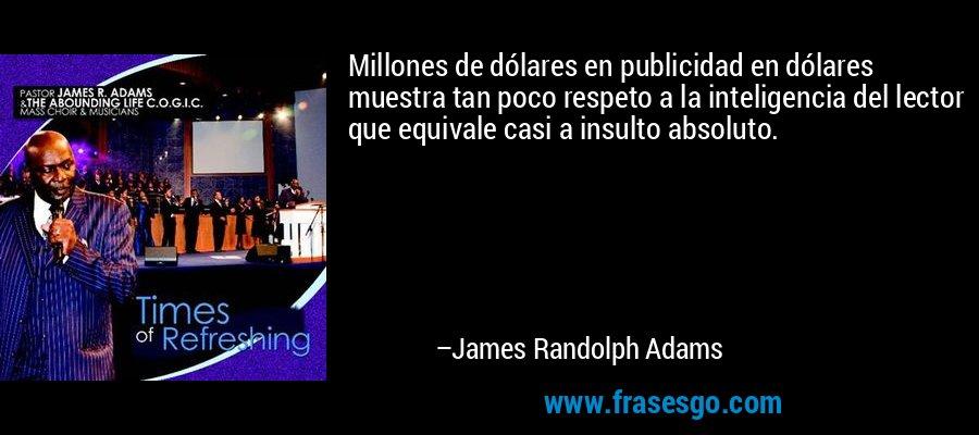 Millones de dólares en publicidad en dólares muestra tan poco respeto a la inteligencia del lector que equivale casi a insulto absoluto. – James Randolph Adams