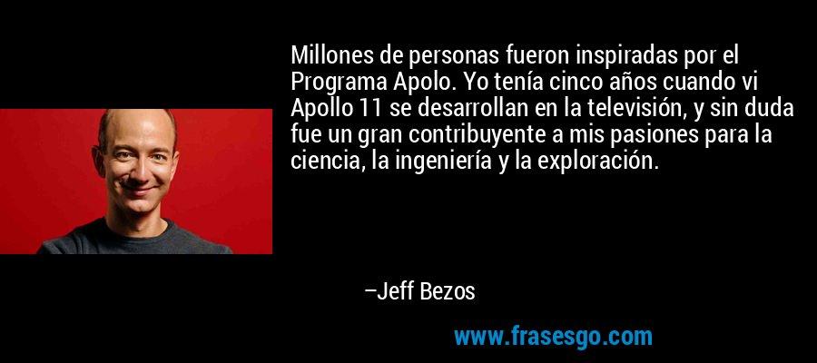 Millones de personas fueron inspiradas por el Programa Apolo. Yo tenía cinco años cuando vi Apollo 11 se desarrollan en la televisión, y sin duda fue un gran contribuyente a mis pasiones para la ciencia, la ingeniería y la exploración. – Jeff Bezos