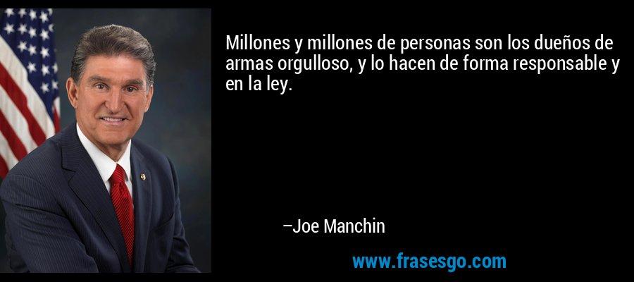 Millones y millones de personas son los dueños de armas orgulloso, y lo hacen de forma responsable y en la ley. – Joe Manchin