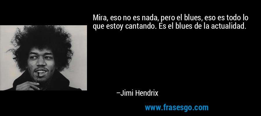 Mira, eso no es nada, pero el blues, eso es todo lo que estoy cantando. Es el blues de la actualidad. – Jimi Hendrix