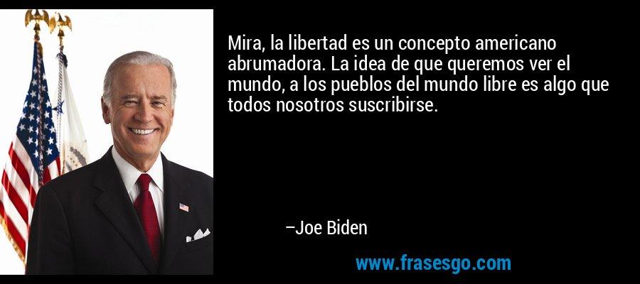 Mira, la libertad es un concepto americano abrumadora. La idea de que queremos ver el mundo, a los pueblos del mundo libre es algo que todos nosotros suscribirse. – Joe Biden