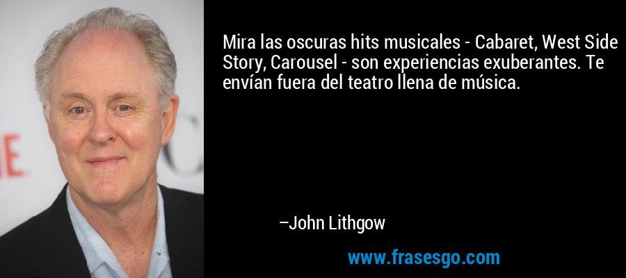 Mira las oscuras hits musicales - Cabaret, West Side Story, Carousel - son experiencias exuberantes. Te envían fuera del teatro llena de música. – John Lithgow