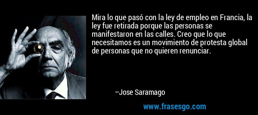 Mira lo que pasó con la ley de empleo en Francia, la ley fue retirada porque las personas se manifestaron en las calles. Creo que lo que necesitamos es un movimiento de protesta global de personas que no quieren renunciar. – Jose Saramago
