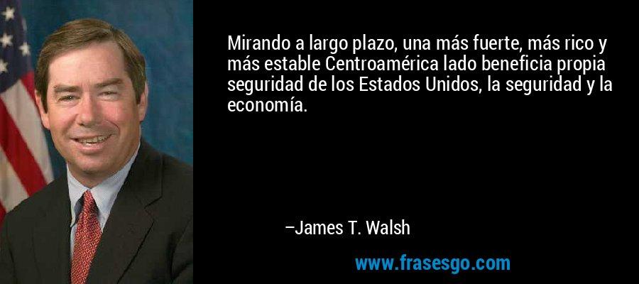 Mirando a largo plazo, una más fuerte, más rico y más estable Centroamérica lado beneficia propia seguridad de los Estados Unidos, la seguridad y la economía. – James T. Walsh