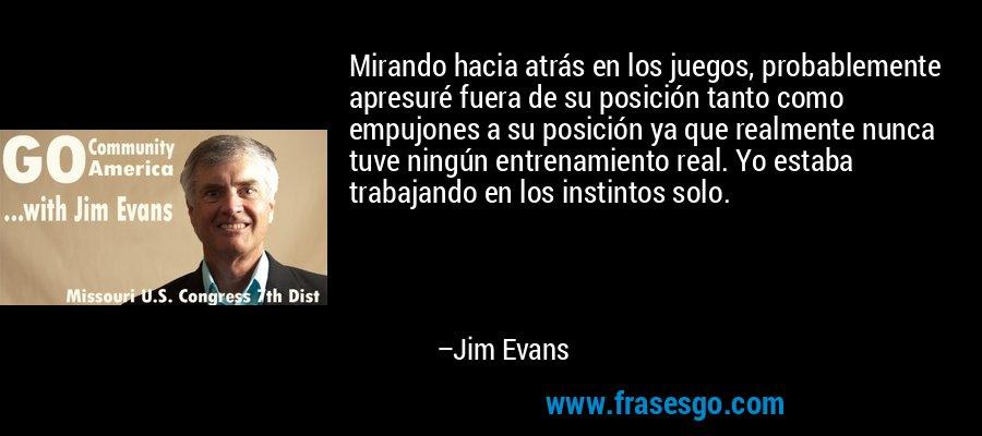 Mirando hacia atrás en los juegos, probablemente apresuré fuera de su posición tanto como empujones a su posición ya que realmente nunca tuve ningún entrenamiento real. Yo estaba trabajando en los instintos solo. – Jim Evans