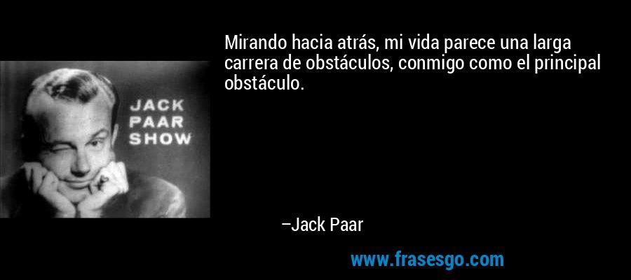 Mirando hacia atrás, mi vida parece una larga carrera de obstáculos, conmigo como el principal obstáculo. – Jack Paar