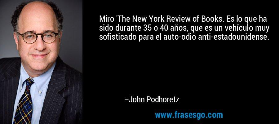 Miro 'The New York Review of Books. Es lo que ha sido durante 35 o 40 años, que es un vehículo muy sofisticado para el auto-odio anti-estadounidense. – John Podhoretz