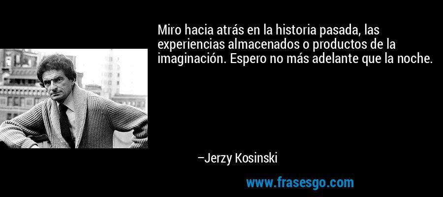 Miro hacia atrás en la historia pasada, las experiencias almacenados o productos de la imaginación. Espero no más adelante que la noche. – Jerzy Kosinski