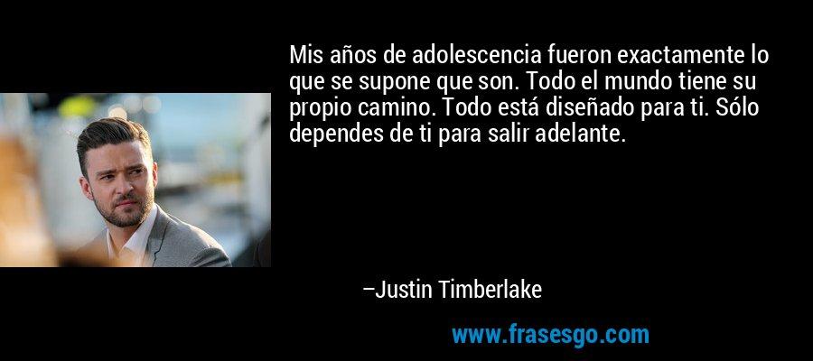 Mis años de adolescencia fueron exactamente lo que se supone que son. Todo el mundo tiene su propio camino. Todo está diseñado para ti. Sólo dependes de ti para salir adelante. – Justin Timberlake