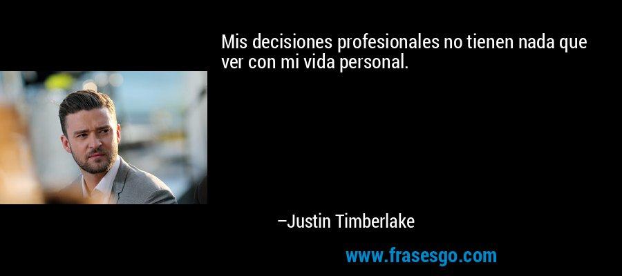 Mis decisiones profesionales no tienen nada que ver con mi vida personal. – Justin Timberlake