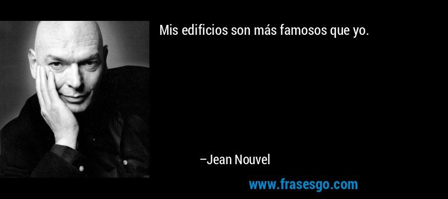 Mis edificios son más famosos que yo. – Jean Nouvel