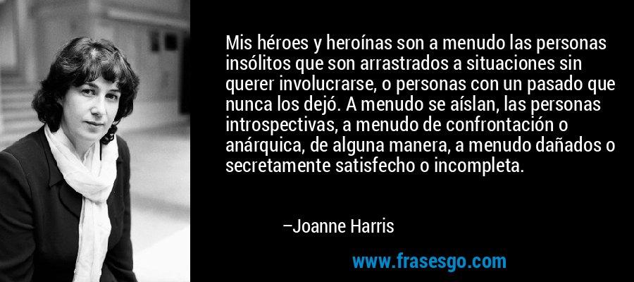 Mis héroes y heroínas son a menudo las personas insólitos que son arrastrados a situaciones sin querer involucrarse, o personas con un pasado que nunca los dejó. A menudo se aíslan, las personas introspectivas, a menudo de confrontación o anárquica, de alguna manera, a menudo dañados o secretamente satisfecho o incompleta. – Joanne Harris