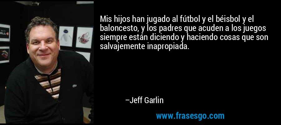 Mis hijos han jugado al fútbol y el béisbol y el baloncesto, y los padres que acuden a los juegos siempre están diciendo y haciendo cosas que son salvajemente inapropiada. – Jeff Garlin