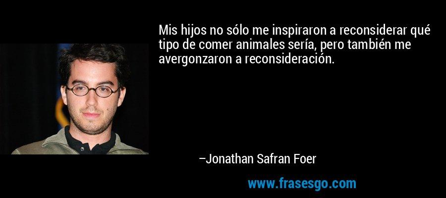 Mis hijos no sólo me inspiraron a reconsiderar qué tipo de comer animales sería, pero también me avergonzaron a reconsideración. – Jonathan Safran Foer