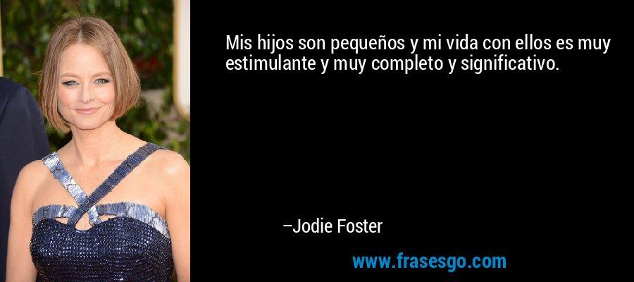 Mis hijos son pequeños y mi vida con ellos es muy estimulante y muy completo y significativo. – Jodie Foster