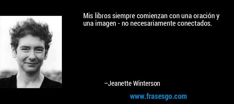 Mis libros siempre comienzan con una oración y una imagen - no necesariamente conectados. – Jeanette Winterson