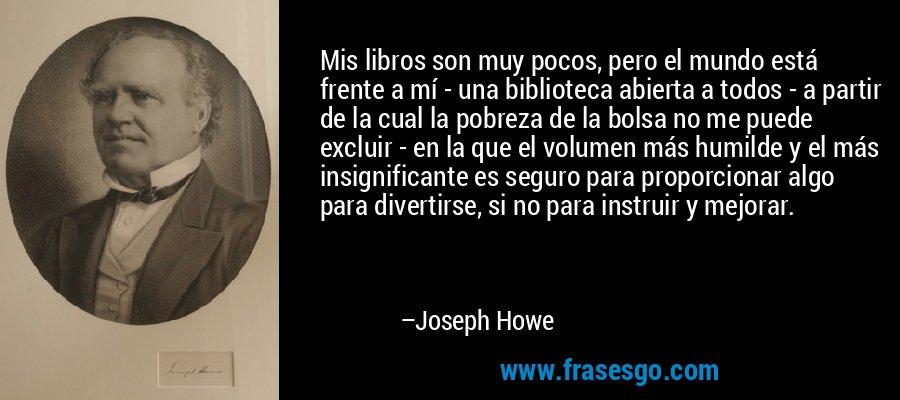 Mis libros son muy pocos, pero el mundo está frente a mí - una biblioteca abierta a todos - a partir de la cual la pobreza de la bolsa no me puede excluir - en la que el volumen más humilde y el más insignificante es seguro para proporcionar algo para divertirse, si no para instruir y mejorar. – Joseph Howe