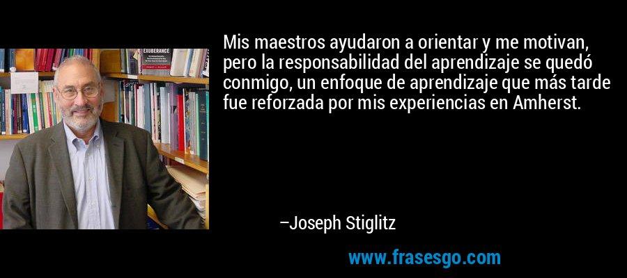 Mis maestros ayudaron a orientar y me motivan, pero la responsabilidad del aprendizaje se quedó conmigo, un enfoque de aprendizaje que más tarde fue reforzada por mis experiencias en Amherst. – Joseph Stiglitz