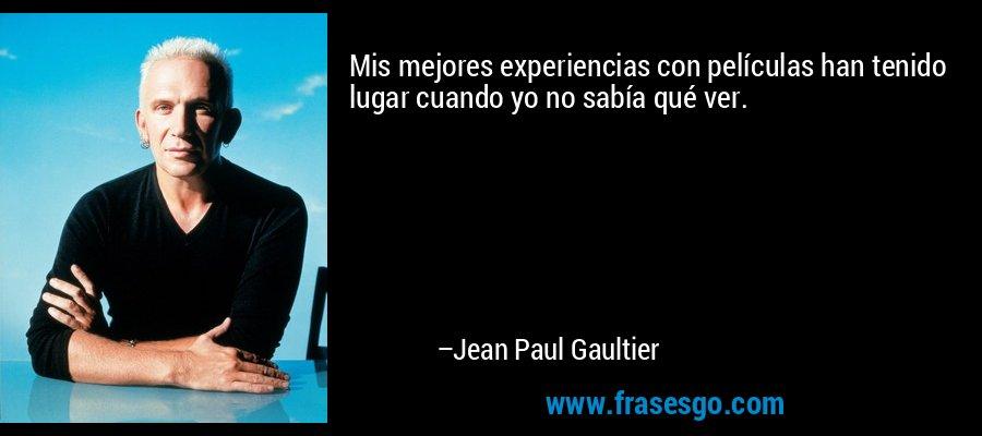 Mis mejores experiencias con películas han tenido lugar cuando yo no sabía qué ver. – Jean Paul Gaultier