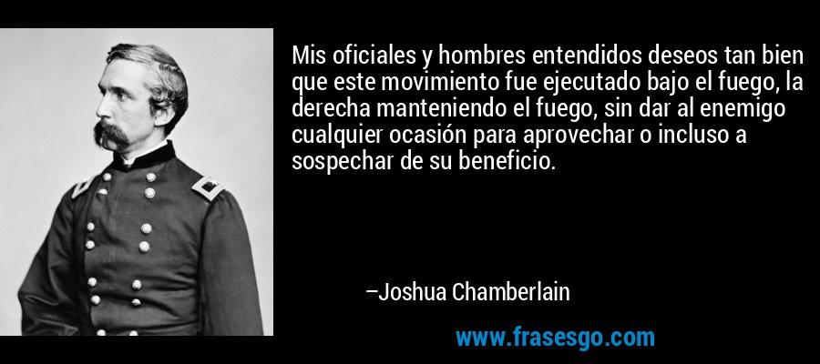 Mis oficiales y hombres entendidos deseos tan bien que este movimiento fue ejecutado bajo el fuego, la derecha manteniendo el fuego, sin dar al enemigo cualquier ocasión para aprovechar o incluso a sospechar de su beneficio. – Joshua Chamberlain