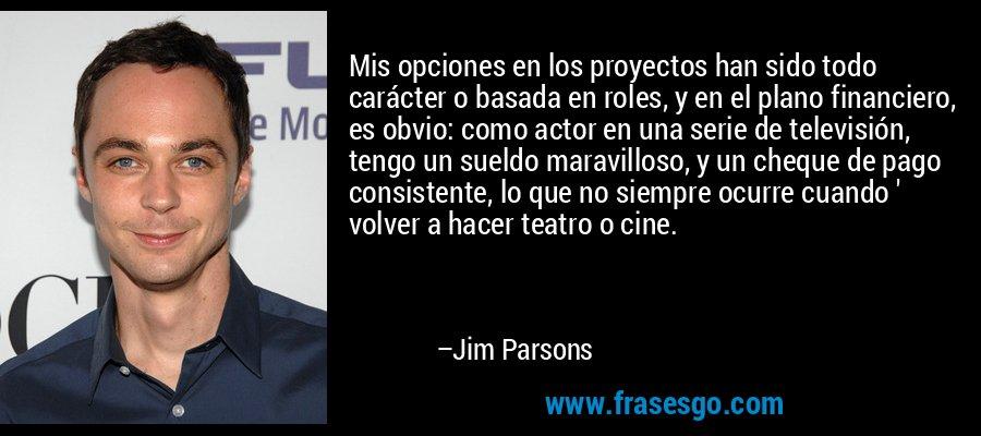Mis opciones en los proyectos han sido todo carácter o basada en roles, y en el plano financiero, es obvio: como actor en una serie de televisión, tengo un sueldo maravilloso, y un cheque de pago consistente, lo que no siempre ocurre cuando ' volver a hacer teatro o cine. – Jim Parsons