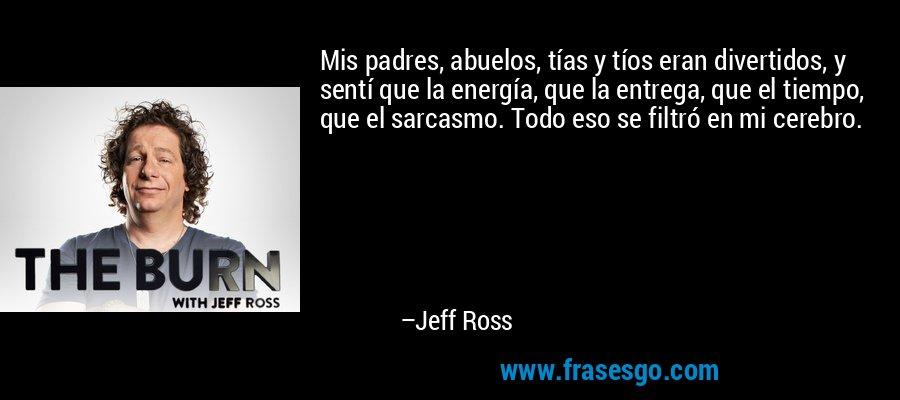 Mis padres, abuelos, tías y tíos eran divertidos, y sentí que la energía, que la entrega, que el tiempo, que el sarcasmo. Todo eso se filtró en mi cerebro. – Jeff Ross