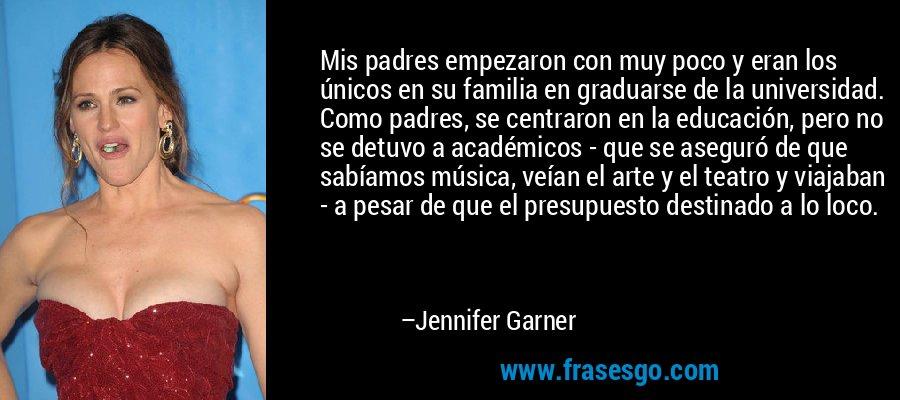 Mis padres empezaron con muy poco y eran los únicos en su familia en graduarse de la universidad. Como padres, se centraron en la educación, pero no se detuvo a académicos - que se aseguró de que sabíamos música, veían el arte y el teatro y viajaban - a pesar de que el presupuesto destinado a lo loco. – Jennifer Garner