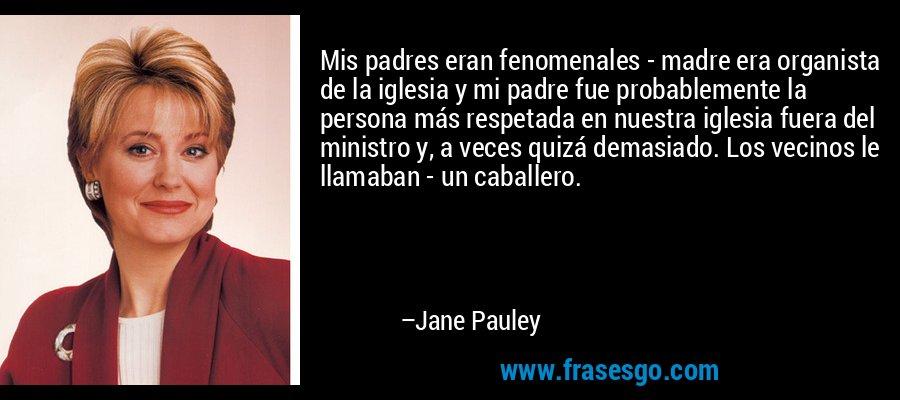 Mis padres eran fenomenales - madre era organista de la iglesia y mi padre fue probablemente la persona más respetada en nuestra iglesia fuera del ministro y, a veces quizá demasiado. Los vecinos le llamaban - un caballero. – Jane Pauley
