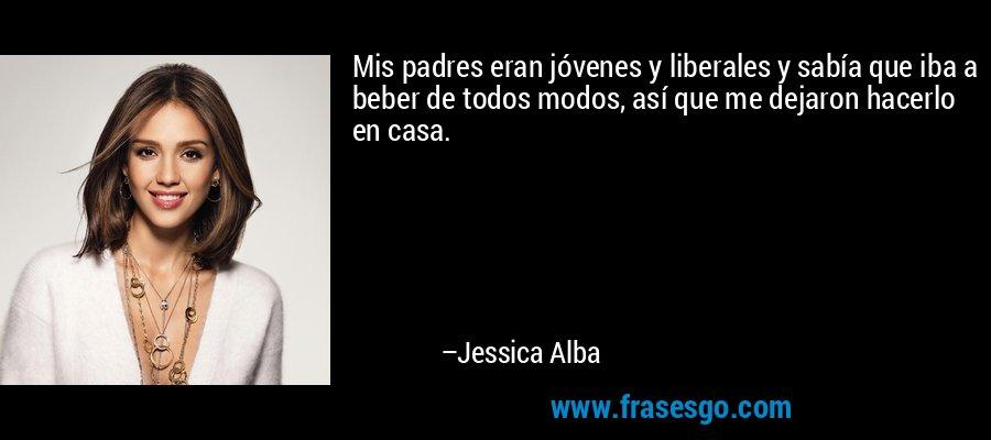 Mis padres eran jóvenes y liberales y sabía que iba a beber de todos modos, así que me dejaron hacerlo en casa. – Jessica Alba