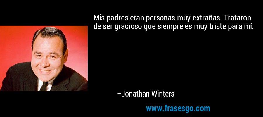 Mis padres eran personas muy extrañas. Trataron de ser gracioso que siempre es muy triste para mí. – Jonathan Winters
