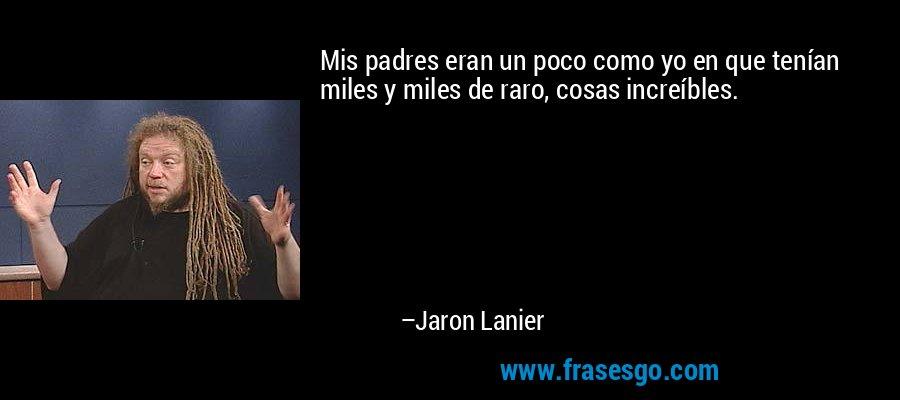 Mis padres eran un poco como yo en que tenían miles y miles de raro, cosas increíbles. – Jaron Lanier