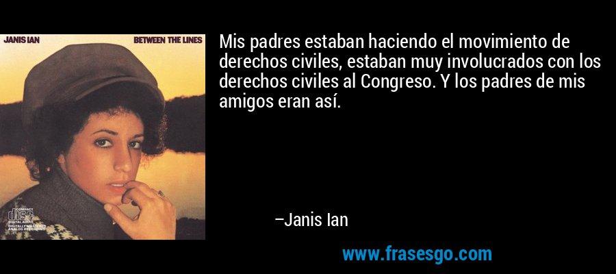 Mis padres estaban haciendo el movimiento de derechos civiles, estaban muy involucrados con los derechos civiles al Congreso. Y los padres de mis amigos eran así. – Janis Ian