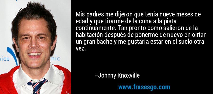Mis padres me dijeron que tenía nueve meses de edad y que tirarme de la cuna a la pista continuamente. Tan pronto como salieron de la habitación después de ponerme de nuevo en oirían un gran bache y me gustaría estar en el suelo otra vez. – Johnny Knoxville