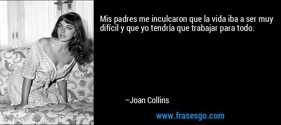 Mis padres me inculcaron que la vida iba a ser muy difícil y que yo tendría que trabajar para todo. – Joan Collins