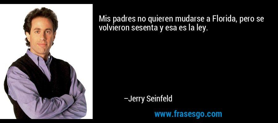 Mis padres no quieren mudarse a Florida, pero se volvieron sesenta y esa es la ley. – Jerry Seinfeld