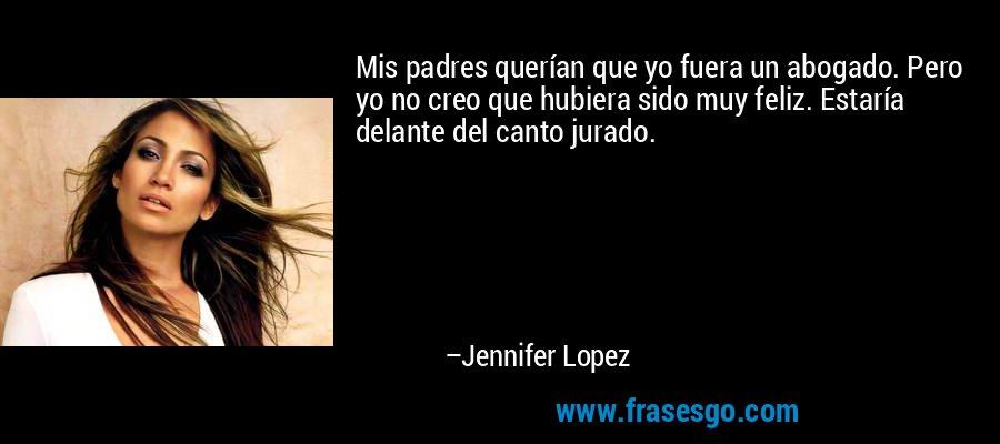 Mis padres querían que yo fuera un abogado. Pero yo no creo que hubiera sido muy feliz. Estaría delante del canto jurado. – Jennifer Lopez