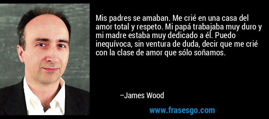 Mis padres se amaban. Me crié en una casa del amor total y respeto. Mi papá trabajaba muy duro y mi madre estaba muy dedicado a él. Puedo inequívoca, sin ventura de duda, decir que me crié con la clase de amor que sólo soñamos. – James Wood