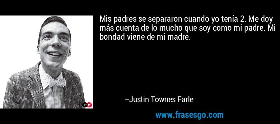 Mis padres se separaron cuando yo tenía 2. Me doy más cuenta de lo mucho que soy como mi padre. Mi bondad viene de mi madre. – Justin Townes Earle