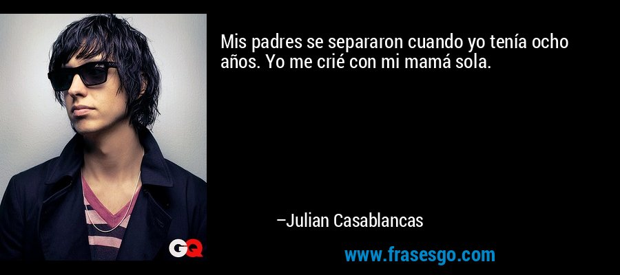 Mis padres se separaron cuando yo tenía ocho años. Yo me crié con mi mamá sola. – Julian Casablancas