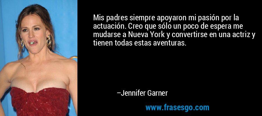 Mis padres siempre apoyaron mi pasión por la actuación. Creo que sólo un poco de espera me mudarse a Nueva York y convertirse en una actriz y tienen todas estas aventuras. – Jennifer Garner