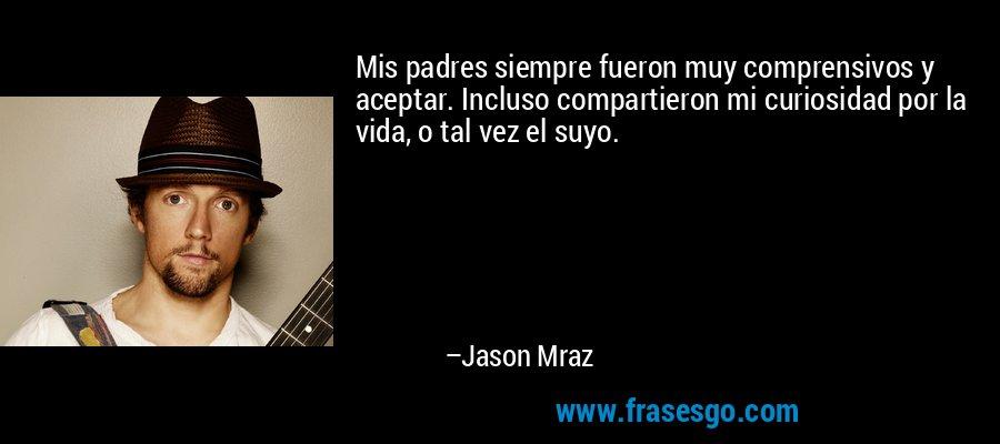 Mis padres siempre fueron muy comprensivos y aceptar. Incluso compartieron mi curiosidad por la vida, o tal vez el suyo. – Jason Mraz
