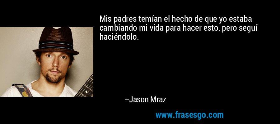 Mis padres temían el hecho de que yo estaba cambiando mi vida para hacer esto, pero seguí haciéndolo. – Jason Mraz