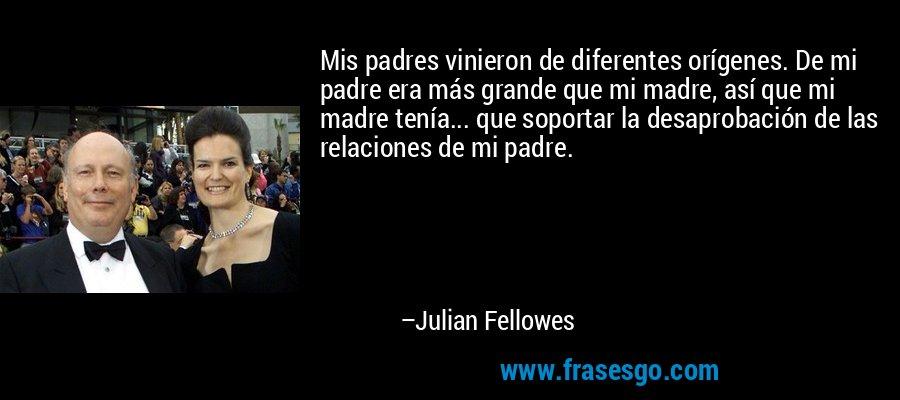 Mis padres vinieron de diferentes orígenes. De mi padre era más grande que mi madre, así que mi madre tenía... que soportar la desaprobación de las relaciones de mi padre. – Julian Fellowes