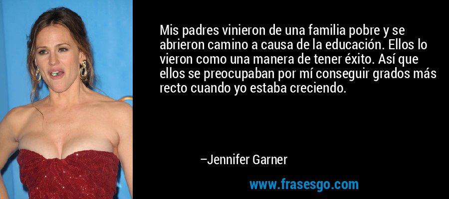 Mis padres vinieron de una familia pobre y se abrieron camino a causa de la educación. Ellos lo vieron como una manera de tener éxito. Así que ellos se preocupaban por mí conseguir grados más recto cuando yo estaba creciendo. – Jennifer Garner