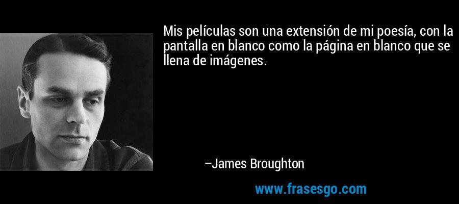 Mis películas son una extensión de mi poesía, con la pantalla en blanco como la página en blanco que se llena de imágenes. – James Broughton