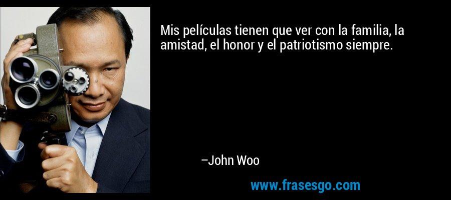 Mis películas tienen que ver con la familia, la amistad, el honor y el patriotismo siempre. – John Woo