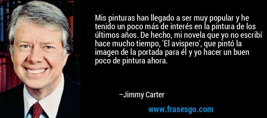 Mis pinturas han llegado a ser muy popular y he tenido un poco más de interés en la pintura de los últimos años. De hecho, mi novela que yo no escribí hace mucho tiempo, 'El avispero', que pintó la imagen de la portada para él y yo hacer un buen poco de pintura ahora. – Jimmy Carter