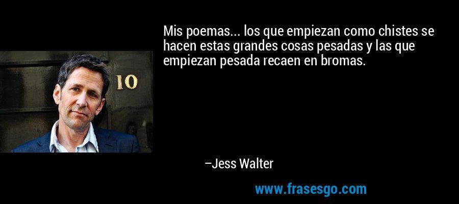 Mis poemas... los que empiezan como chistes se hacen estas grandes cosas pesadas y las que empiezan pesada recaen en bromas. – Jess Walter