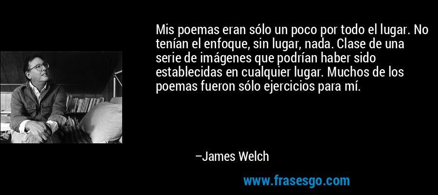 Mis poemas eran sólo un poco por todo el lugar. No tenían el enfoque, sin lugar, nada. Clase de una serie de imágenes que podrían haber sido establecidas en cualquier lugar. Muchos de los poemas fueron sólo ejercicios para mí. – James Welch