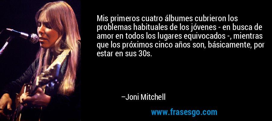 Mis primeros cuatro álbumes cubrieron los problemas habituales de los jóvenes - en busca de amor en todos los lugares equivocados -, mientras que los próximos cinco años son, básicamente, por estar en sus 30s. – Joni Mitchell